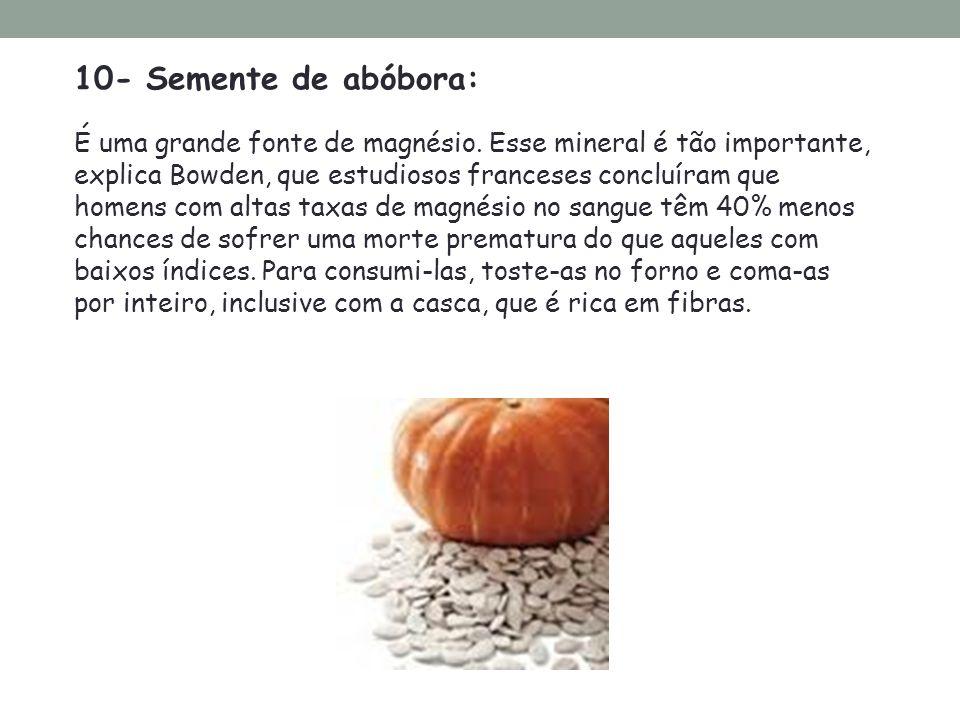 10- Semente de abóbora: É uma grande fonte de magnésio. Esse mineral é tão importante, explica Bowden, que estudiosos franceses concluíram que homens