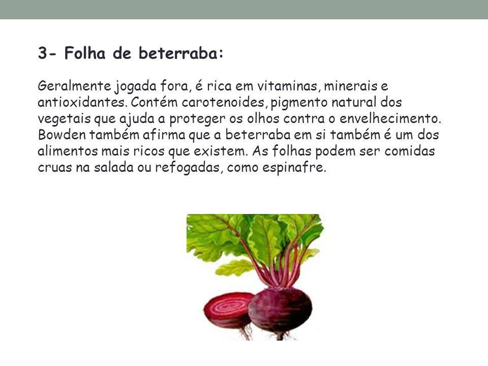 3- Folha de beterraba: Geralmente jogada fora, é rica em vitaminas, minerais e antioxidantes. Contém carotenoides, pigmento natural dos vegetais que a