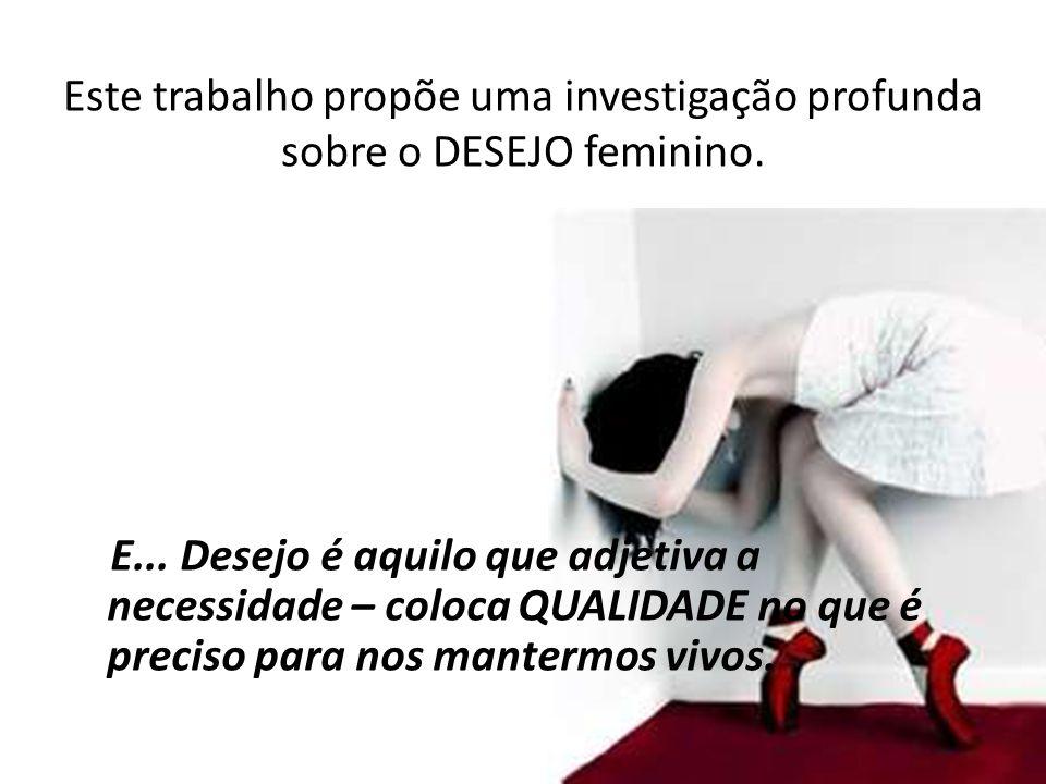Este trabalho propõe uma investigação profunda sobre o DESEJO feminino.