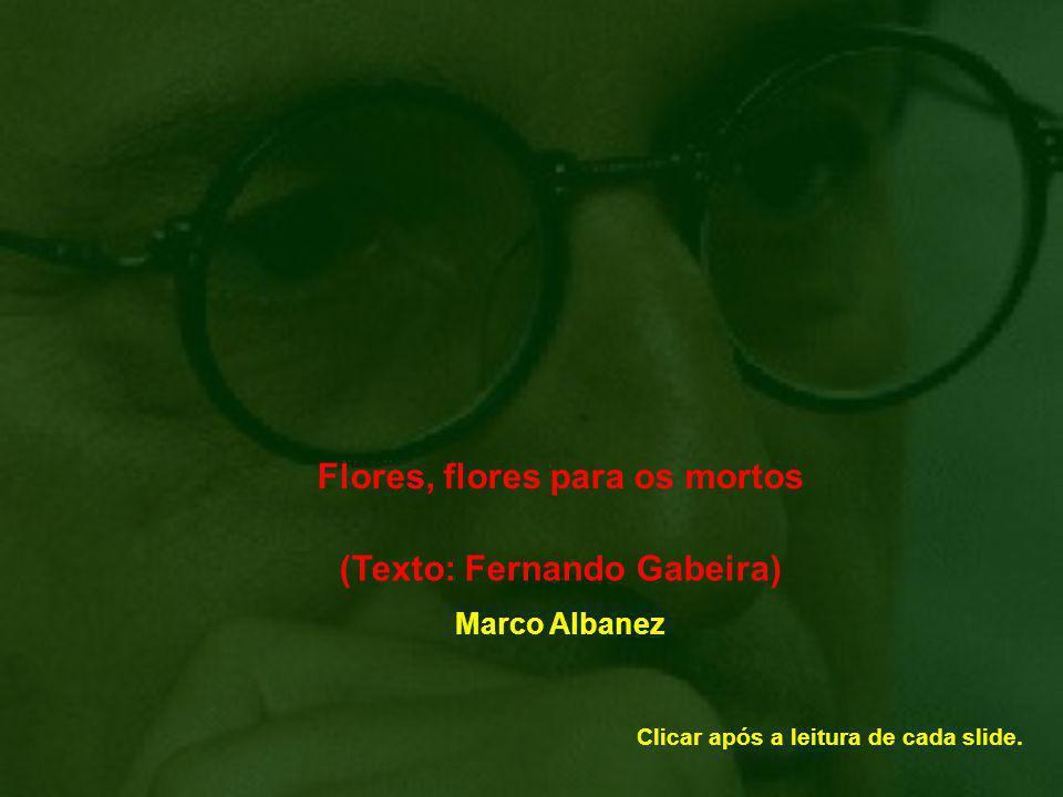 Flores, flores para os mortos (Texto: Fernando Gabeira) Marco Albanez Clicar após a leitura de cada slide.