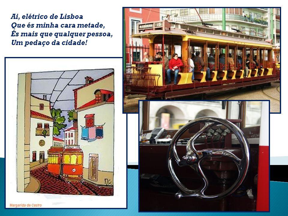 Ai, elétrico de Lisboa Que és minha cara metade, És mais que qualquer pessoa, Um pedaço da cidade!
