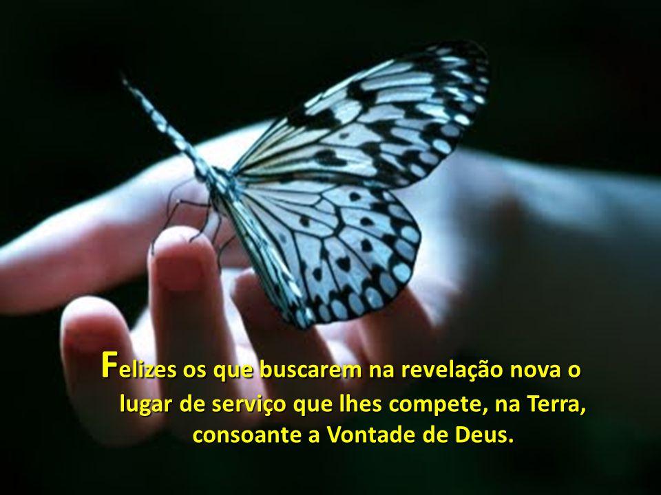 F elizes os que buscarem na revelação nova o lugar de serviço que lhes compete, na Terra, consoante a Vontade de Deus.