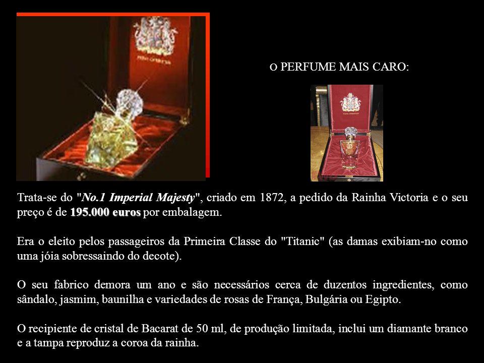 O PERFUME MAIS CARO: 195.000 euros Trata-se do No.1 Imperial Majesty , criado em 1872, a pedido da Rainha Victoria e o seu preço é de 195.000 euros por embalagem.