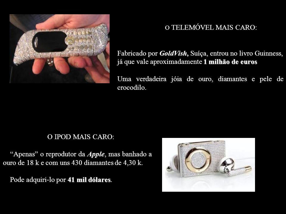 O TELEMÓVEL MAIS CARO: 1 milhão de euros Fabricado por GoldVish, Suíça, entrou no livro Guinness, já que vale aproximadamente 1 milhão de euros Uma verdadeira jóia de ouro, diamantes e pele de crocodilo.