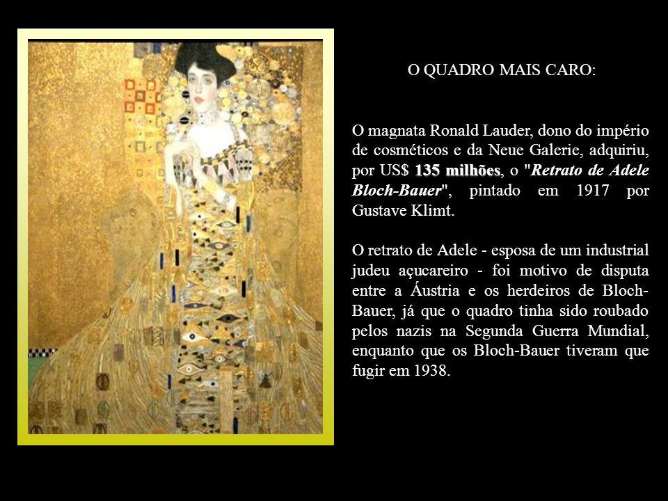 O QUADRO MAIS CARO: 135 milhões O magnata Ronald Lauder, dono do império de cosméticos e da Neue Galerie, adquiriu, por US$ 135 milhões, o Retrato de Adele Bloch-Bauer , pintado em 1917 por Gustave Klimt.