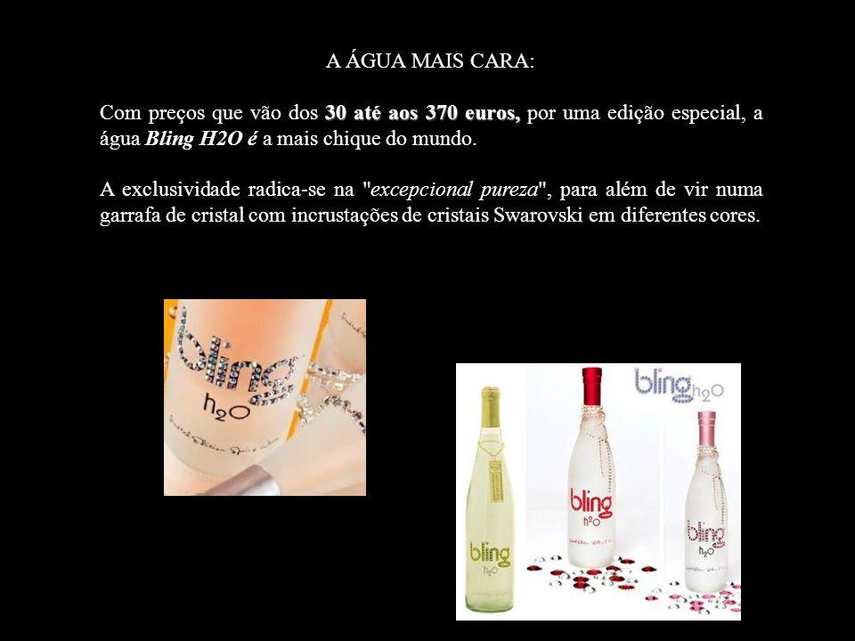 A ÁGUA MAIS CARA: 30 até aos 370 euros, Com preços que vão dos 30 até aos 370 euros, por uma edição especial, a água Bling H2O é a mais chique do mundo.