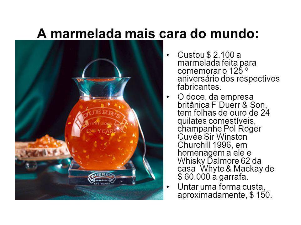 A marmelada mais cara do mundo: Custou $ 2.100 a marmelada feita para comemorar o 125 º aniversário dos respectivos fabricantes.