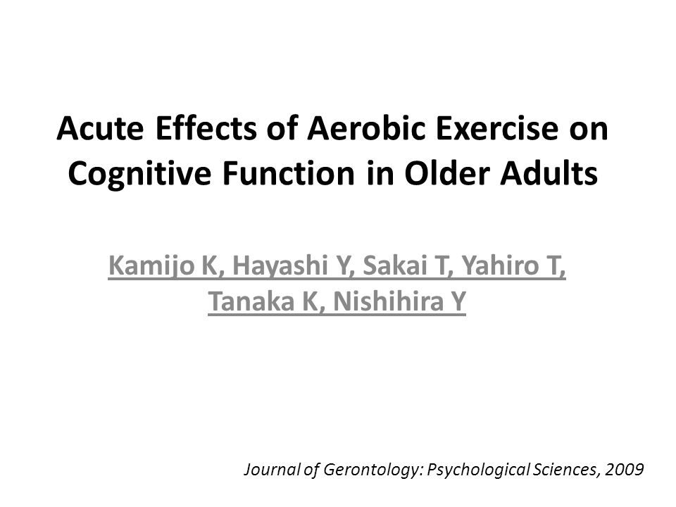 Acute Effects of Aerobic Exercise on Cognitive Function in Older Adults Kamijo K, Hayashi Y, Sakai T, Yahiro T, Tanaka K, Nishihira Y Journal of Gerontology: Psychological Sciences, 2009