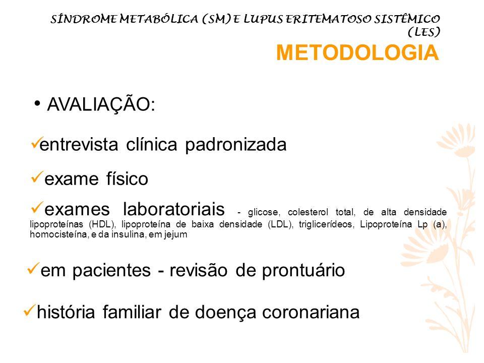 AVALIAÇÃO: SÍNDROME METABÓLICA (SM) E LUPUS ERITEMATOSO SISTÊMICO (LES) METODOLOGIA entrevista clínica padronizada exame físico exames laboratoriais - glicose, colesterol total, de alta densidade lipoproteínas (HDL), lipoproteína de baixa densidade (LDL), triglicerídeos, Lipoproteína Lp (a), homocisteína, e da insulina, em jejum em pacientes - revisão de prontuário história familiar de doença coronariana
