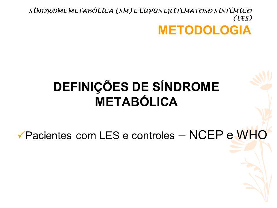 DEFINIÇÕES DE SÍNDROME METABÓLICA SÍNDROME METABÓLICA (SM) E LUPUS ERITEMATOSO SISTÊMICO (LES) METODOLOGIA Pacientes com LES e controles – NCEP e WHO