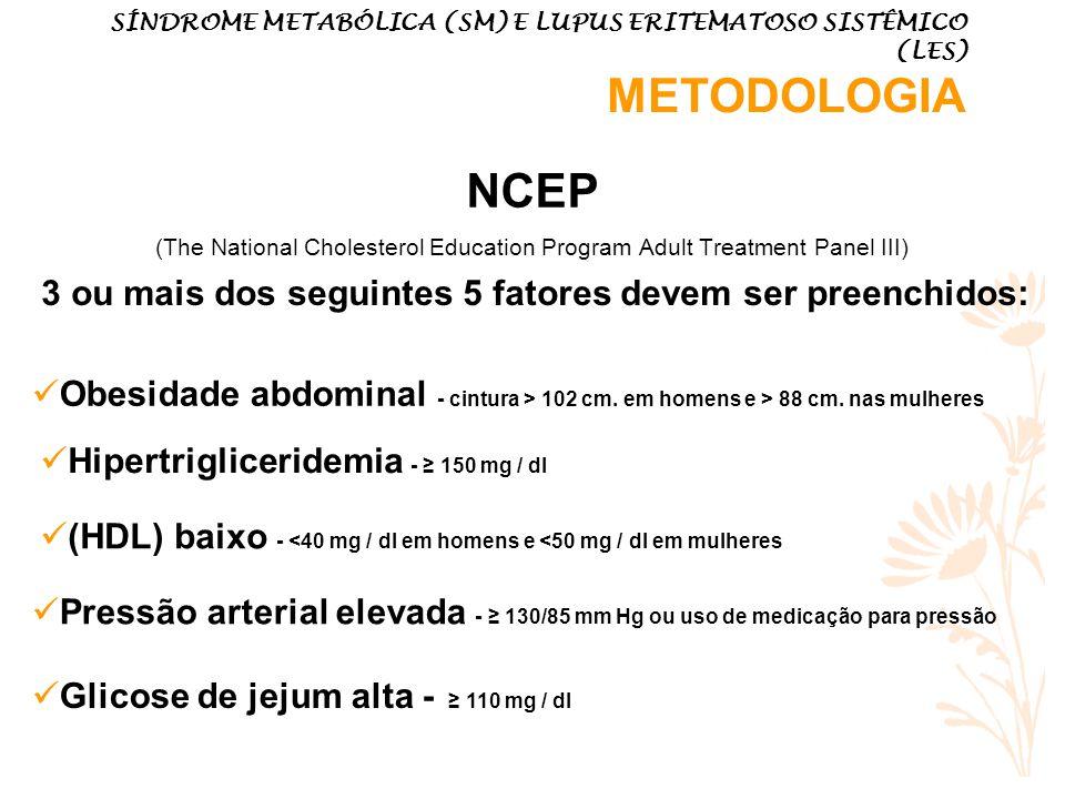 Obesidade abdominal - cintura > 102 cm. em homens e > 88 cm. nas mulheres Hipertrigliceridemia - 150 mg / dl (HDL) baixo - <40 mg / dl em homens e <50