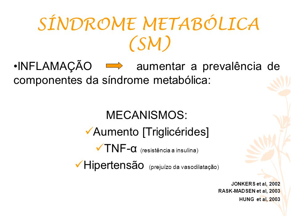 INFLAMAÇÃO aumentar a prevalência de componentes da síndrome metabólica: SÍNDROME METABÓLICA (SM) MECANISMOS: Aumento [Triglicérides] TNF-α (resistência a insulina) Hipertensão (prejuízo da vasodilatação) JONKERS et al, 2002 RASK-MADSEN et al, 2003 HUNG et al, 2003