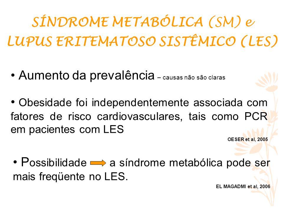 Aumento da prevalência – causas não são claras SÍNDROME METABÓLICA (SM) e LUPUS ERITEMATOSO SISTÊMICO (LES) Obesidade foi independentemente associada com fatores de risco cardiovasculares, tais como PCR em pacientes com LES OESER et al, 2005 P ossibilidade a síndrome metabólica pode ser mais freqüente no LES.