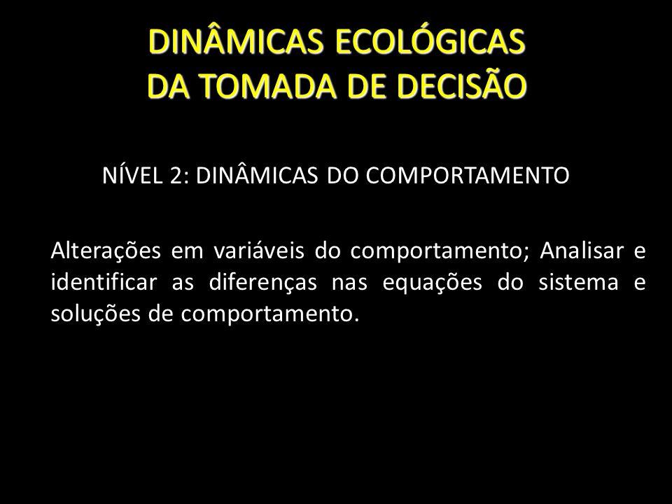 DINÂMICAS ECOLÓGICAS DA TOMADA DE DECISÃO NÍVEL 2: DINÂMICAS DO COMPORTAMENTO Alterações em variáveis do comportamento; Analisar e identificar as dife