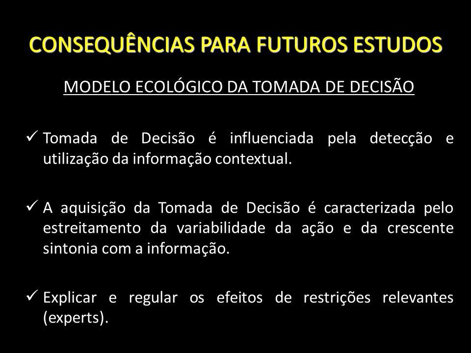 CONSEQUÊNCIAS PARA FUTUROS ESTUDOS MODELO ECOLÓGICO DA TOMADA DE DECISÃO Tomada de Decisão é influenciada pela detecção e utilização da informação con