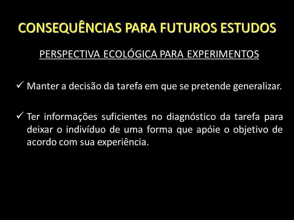 CONSEQUÊNCIAS PARA FUTUROS ESTUDOS PERSPECTIVA ECOLÓGICA PARA EXPERIMENTOS Manter a decisão da tarefa em que se pretende generalizar. Ter informações