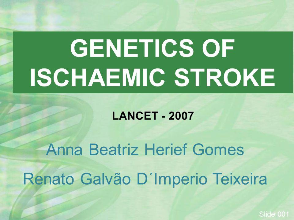 GENETICS OF ISCHAEMIC STROKE Anna Beatriz Herief Gomes Renato Galvão D´Imperio Teixeira Slide 001 LANCET - 2007