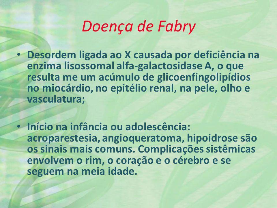 Doença de Fabry Desordem ligada ao X causada por deficiência na enzima lisossomal alfa-galactosidase A, o que resulta me um acúmulo de glicoenfingolipídios no miocárdio, no epitélio renal, na pele, olho e vasculatura; Início na infância ou adolescência: acroparestesia, angioqueratoma, hipoidrose são os sinais mais comuns.