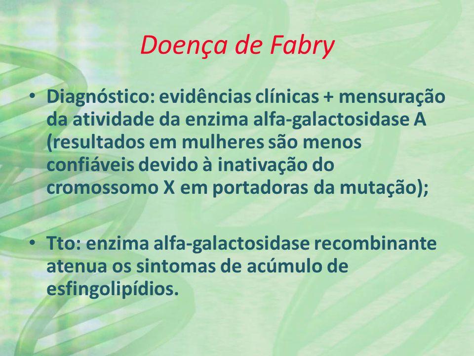 Doença de Fabry Diagnóstico: evidências clínicas + mensuração da atividade da enzima alfa-galactosidase A (resultados em mulheres são menos confiáveis devido à inativação do cromossomo X em portadoras da mutação); Tto: enzima alfa-galactosidase recombinante atenua os sintomas de acúmulo de esfingolipídios.