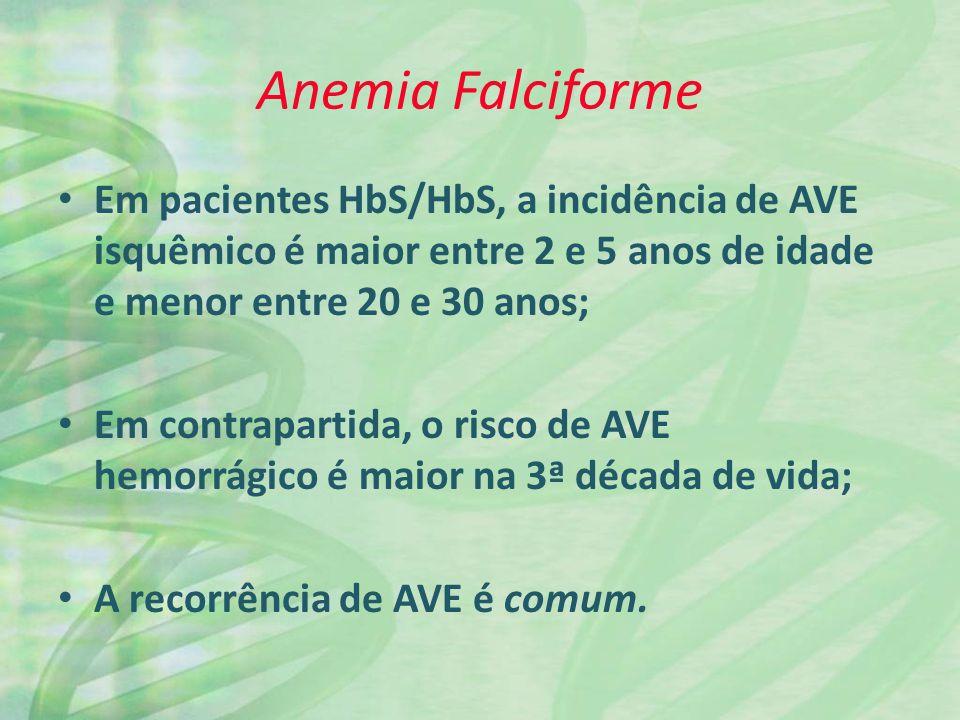 Anemia Falciforme Em pacientes HbS/HbS, a incidência de AVE isquêmico é maior entre 2 e 5 anos de idade e menor entre 20 e 30 anos; Em contrapartida, o risco de AVE hemorrágico é maior na 3ª década de vida; A recorrência de AVE é comum.