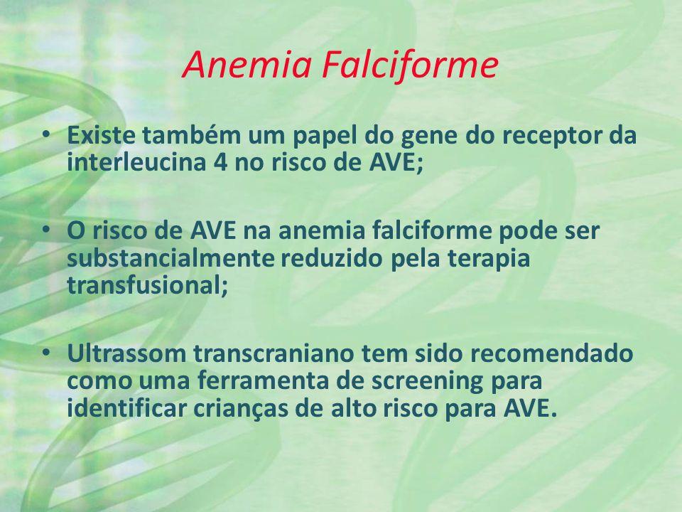 Anemia Falciforme Existe também um papel do gene do receptor da interleucina 4 no risco de AVE; O risco de AVE na anemia falciforme pode ser substancialmente reduzido pela terapia transfusional; Ultrassom transcraniano tem sido recomendado como uma ferramenta de screening para identificar crianças de alto risco para AVE.