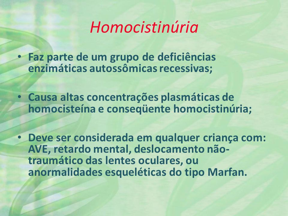 Homocistinúria Faz parte de um grupo de deficiências enzimáticas autossômicas recessivas; Causa altas concentrações plasmáticas de homocisteína e cons
