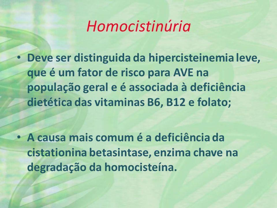 Homocistinúria Deve ser distinguida da hipercisteinemia leve, que é um fator de risco para AVE na população geral e é associada à deficiência dietética das vitaminas B6, B12 e folato; A causa mais comum é a deficiência da cistationina betasintase, enzima chave na degradação da homocisteína.