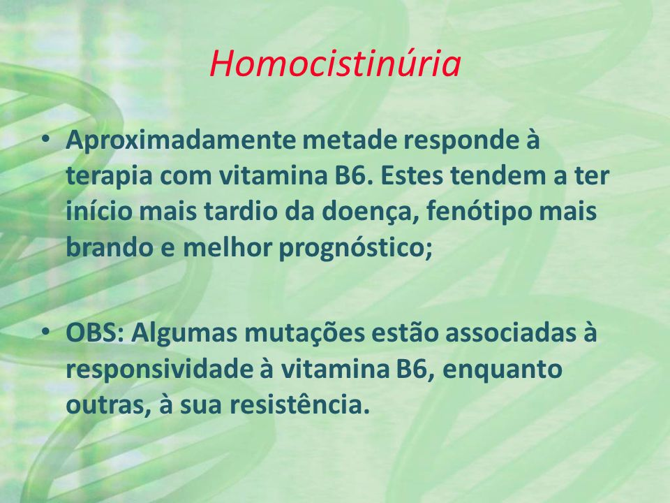 Homocistinúria Aproximadamente metade responde à terapia com vitamina B6. Estes tendem a ter início mais tardio da doença, fenótipo mais brando e melh