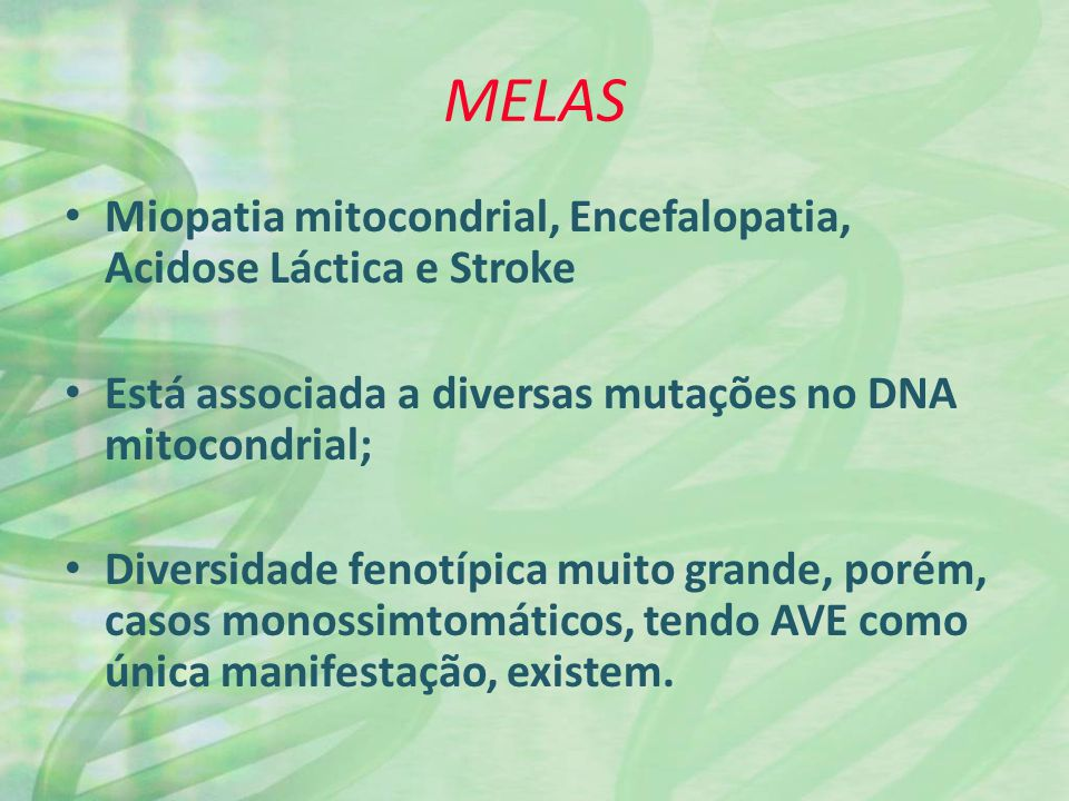MELAS Miopatia mitocondrial, Encefalopatia, Acidose Láctica e Stroke Está associada a diversas mutações no DNA mitocondrial; Diversidade fenotípica mu