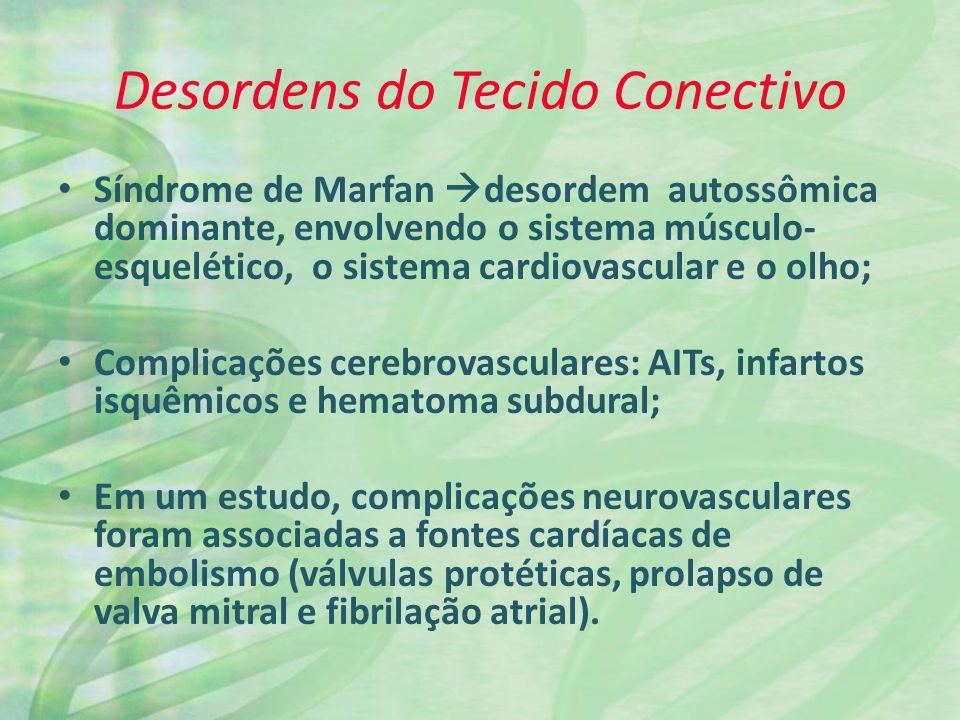 Desordens do Tecido Conectivo Síndrome de Marfan desordem autossômica dominante, envolvendo o sistema músculo- esquelético, o sistema cardiovascular e o olho; Complicações cerebrovasculares: AITs, infartos isquêmicos e hematoma subdural; Em um estudo, complicações neurovasculares foram associadas a fontes cardíacas de embolismo (válvulas protéticas, prolapso de valva mitral e fibrilação atrial).