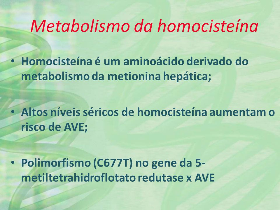 Metabolismo da homocisteína Homocisteína é um aminoácido derivado do metabolismo da metionina hepática; Altos níveis séricos de homocisteína aumentam o risco de AVE; Polimorfismo (C677T) no gene da 5- metiltetrahidroflotato redutase x AVE