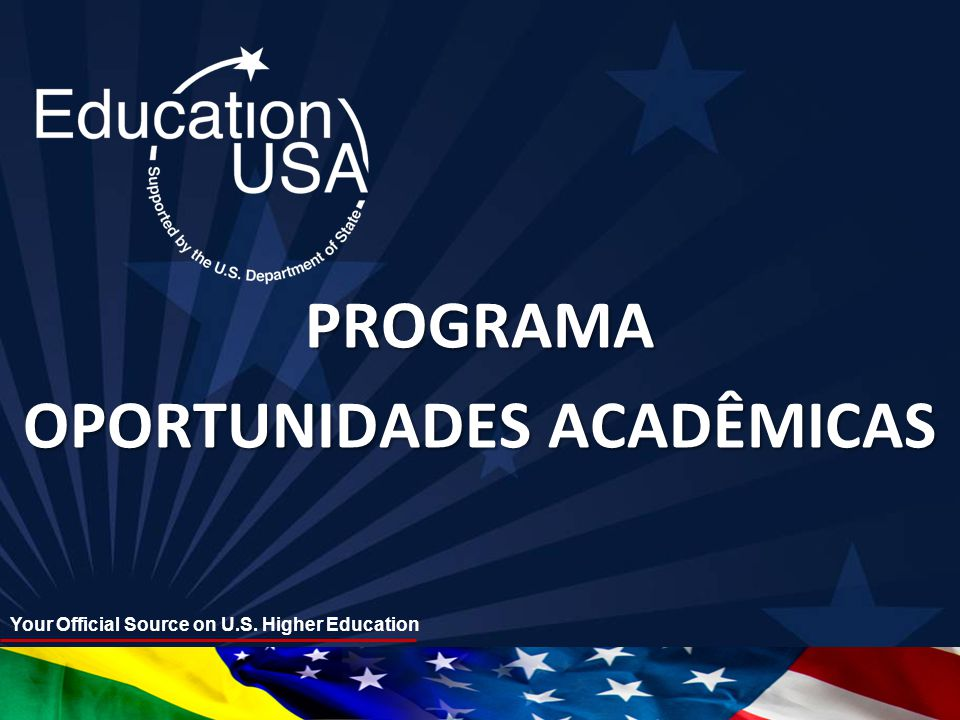 Your Official Source on U.S. Higher Education PROGRAMA OPORTUNIDADES ACADÊMICAS