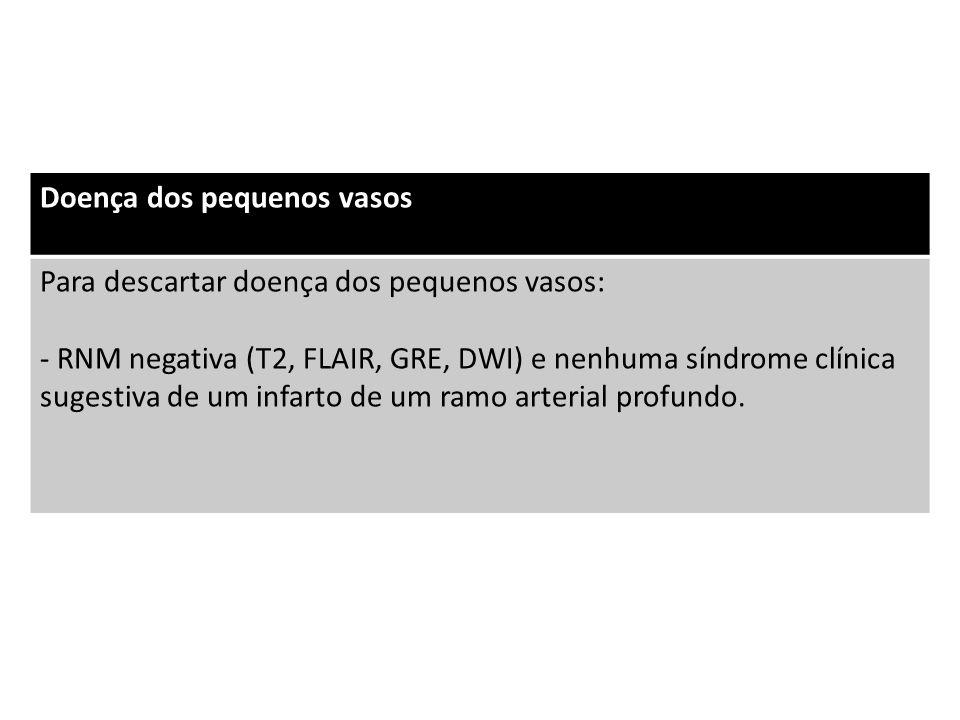 Doença dos pequenos vasos Para descartar doença dos pequenos vasos: - RNM negativa (T2, FLAIR, GRE, DWI) e nenhuma síndrome clínica sugestiva de um infarto de um ramo arterial profundo.