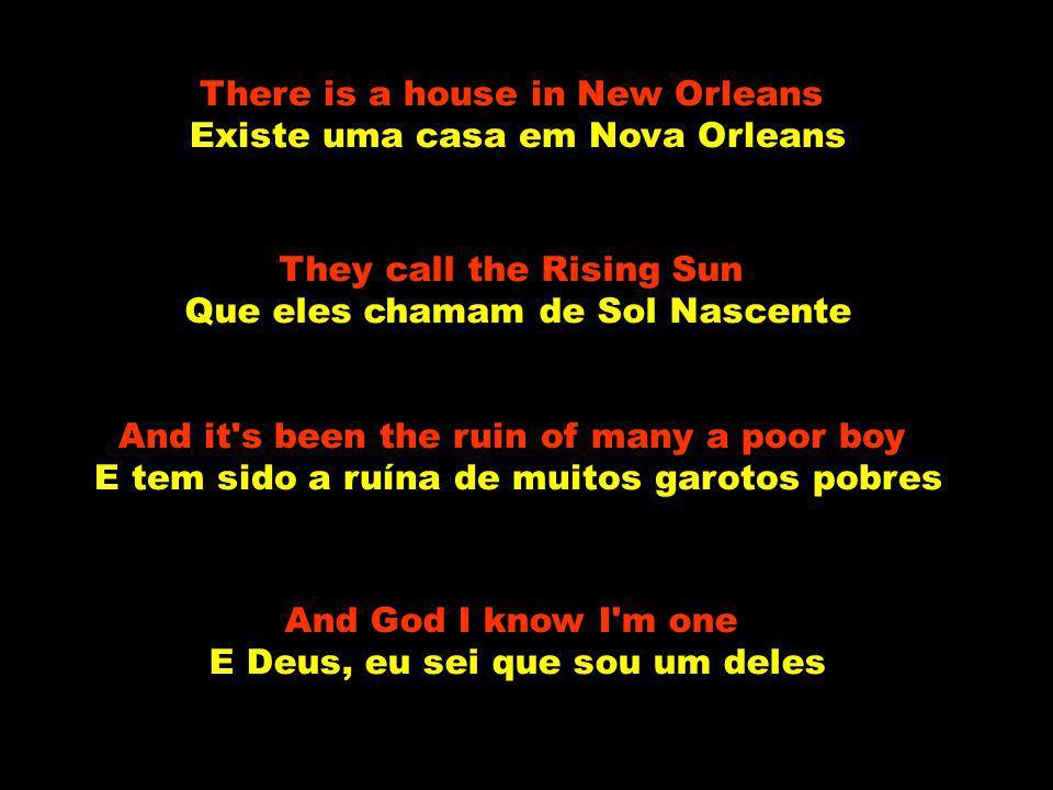 Well, there is a house in New Orleans Bem, existe uma casa em Nova Orleans They call the Rising Sun Que eles chamam de Sol Nascente And it s been the ruin of many a poor boy E tem sido a ruína de muitos garotos pobres And God I know I m one E Deus, eu sei que sou um deles