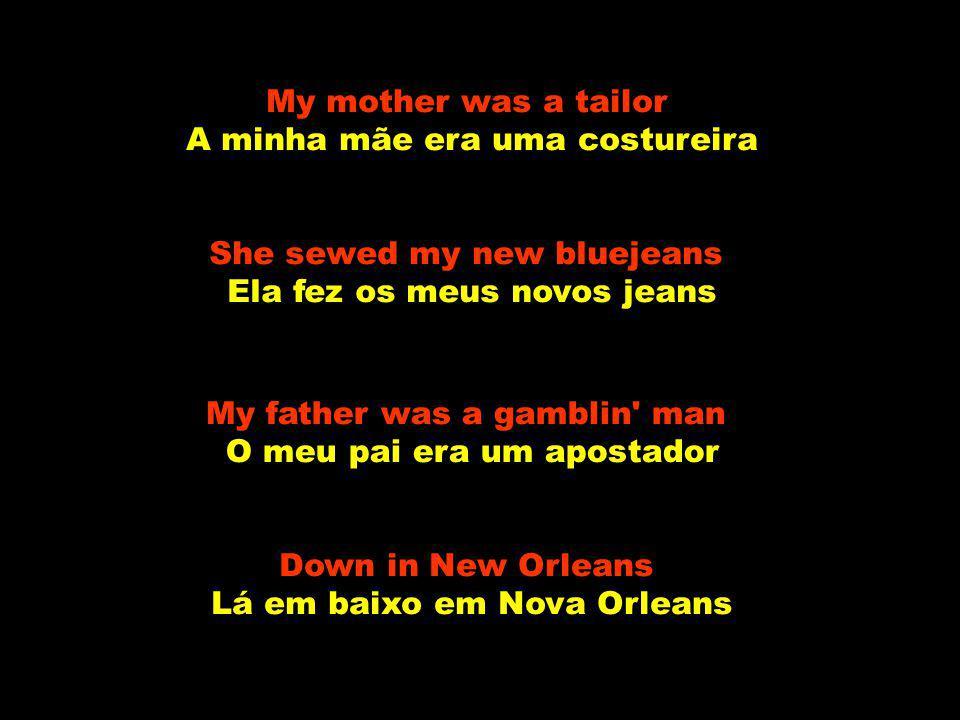 My mother was a tailor A minha mãe era uma costureira She sewed my new bluejeans Ela fez os meus novos jeans My father was a gamblin man O meu pai era um apostador Down in New Orleans Lá em baixo em Nova Orleans