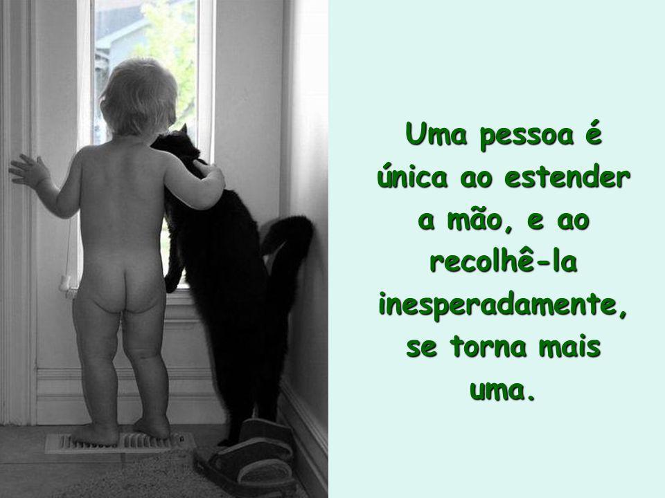Uma pessoa é única ao estender a mão, e ao recolhê-la inesperadamente, se torna mais uma.
