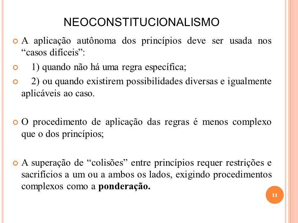 NEOCONSTITUCIONALISMO A aplicação autônoma dos princípios deve ser usada nos casos difíceis: 1) quando não há uma regra específica; 2) ou quando exist