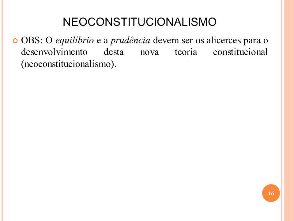 NEOCONSTITUCIONALISMO OBS: O equilíbrio e a prudência devem ser os alicerces para o desenvolvimento desta nova teoria constitucional (neoconstituciona
