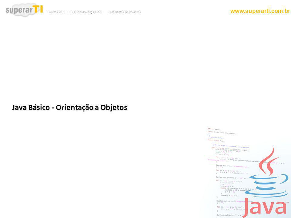 Projetos WEB   SEO e Marketing Online   Treinamentos Corporativos www.superarti.com.br Sobre Java A linguagem Java é uma linguagem de programação orientada a objetos criada na década de 90 pela SUN Microsystems e atualmente mantida pela Oracle.