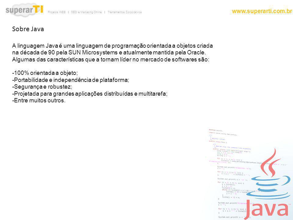 Projetos WEB | SEO e Marketing Online | Treinamentos Corporativos www.superarti.com.br Sobre Java A linguagem Java é uma linguagem de programação orie