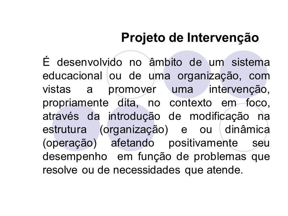 Projeto de Intervenção É desenvolvido no âmbito de um sistema educacional ou de uma organização, com vistas a promover uma intervenção, propriamente d