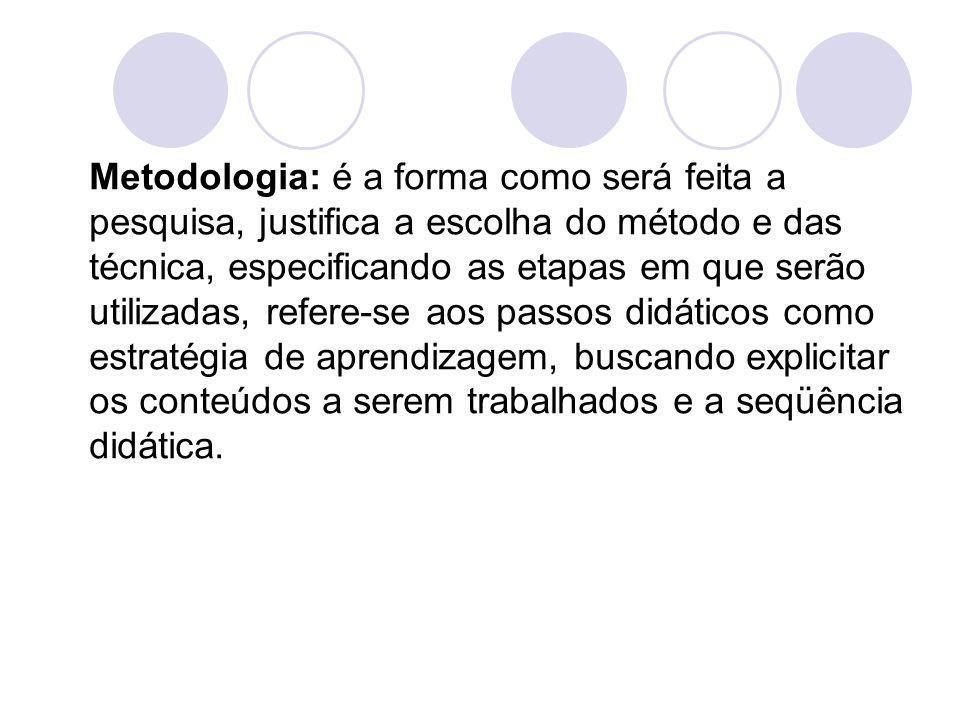 Metodologia: é a forma como será feita a pesquisa, justifica a escolha do método e das técnica, especificando as etapas em que serão utilizadas, refer