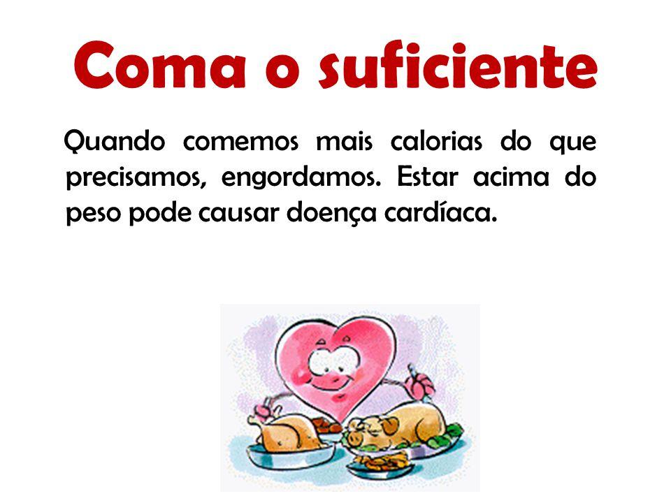 Coma o suficiente Quando comemos mais calorias do que precisamos, engordamos. Estar acima do peso pode causar doença cardíaca.