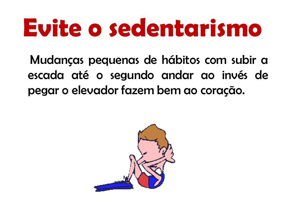 Evite o sedentarismo Mudanças pequenas de hábitos com subir a escada até o segundo andar ao invés de pegar o elevador fazem bem ao coração.