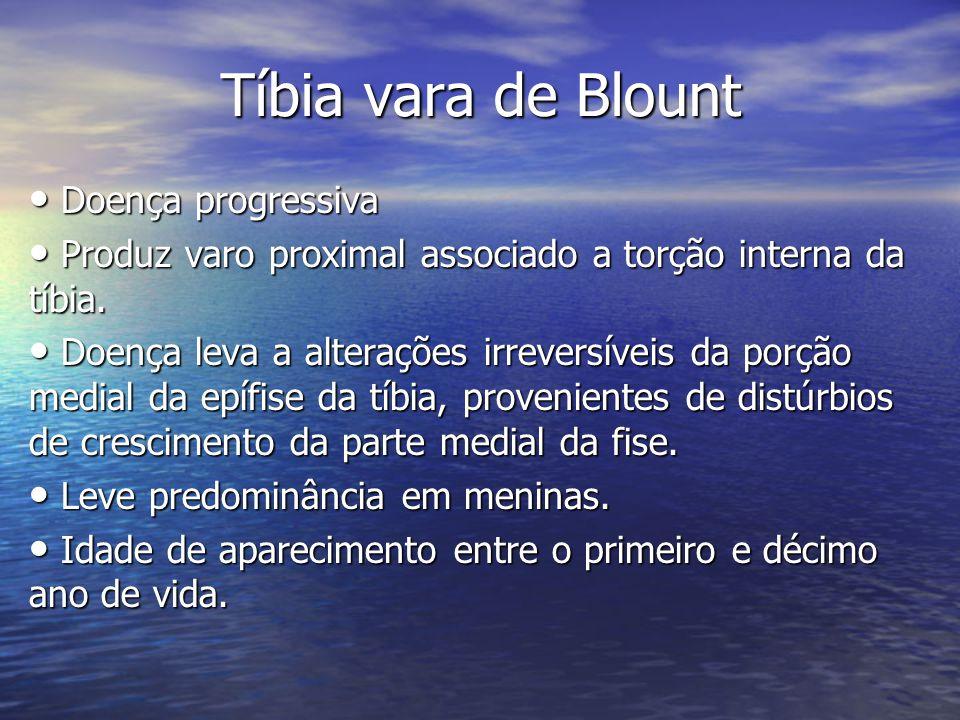 Tíbia vara de Blount Doença progressiva Doença progressiva Produz varo proximal associado a torção interna da tíbia. Produz varo proximal associado a