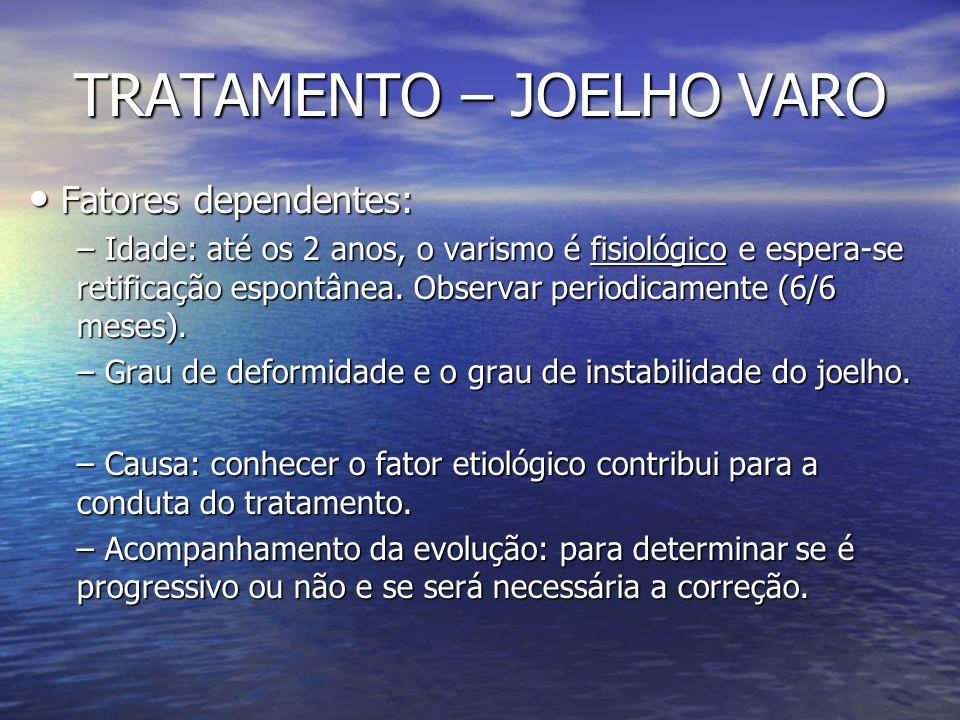 TRATAMENTO – JOELHO VARO Fatores dependentes: Fatores dependentes: – Idade: até os 2 anos, o varismo é fisiológico e espera-se retificação espontânea.