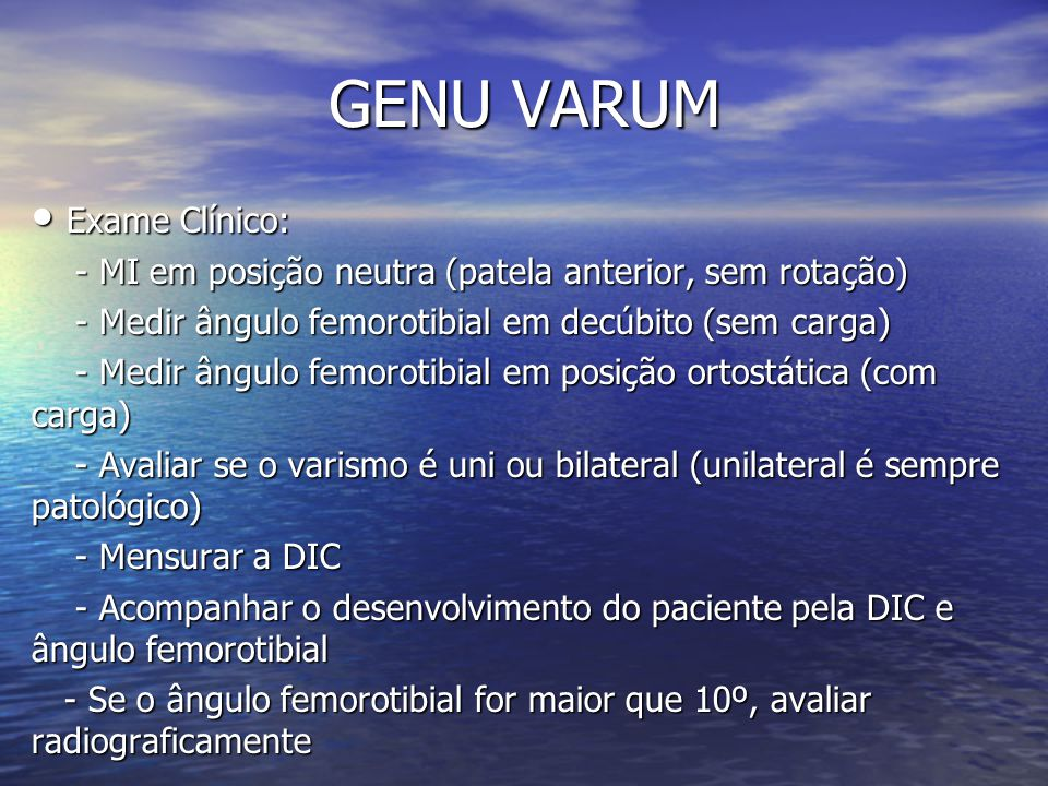 GENU VARUM Exame Clínico: Exame Clínico: - MI em posição neutra (patela anterior, sem rotação) - MI em posição neutra (patela anterior, sem rotação) -