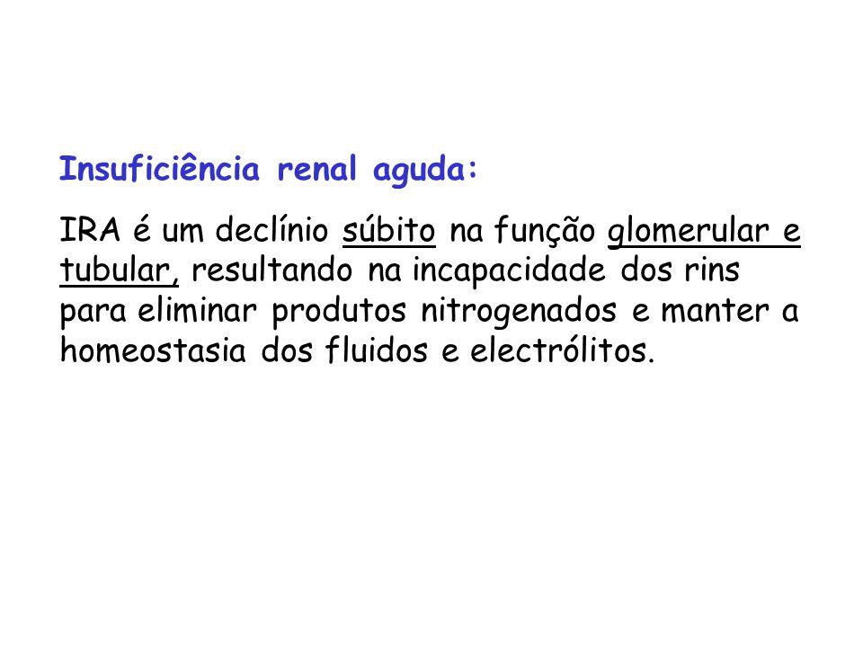 Insuficiência renal aguda: IRA é um declínio súbito na função glomerular e tubular, resultando na incapacidade dos rins para eliminar produtos nitrogenados e manter a homeostasia dos fluidos e electrólitos.
