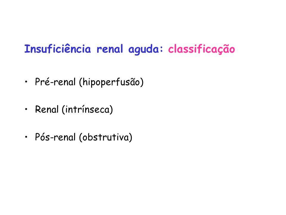 Insuficiência renal aguda: classificação Pré-renal (hipoperfusão) Renal (intrínseca) Pós-renal (obstrutiva)