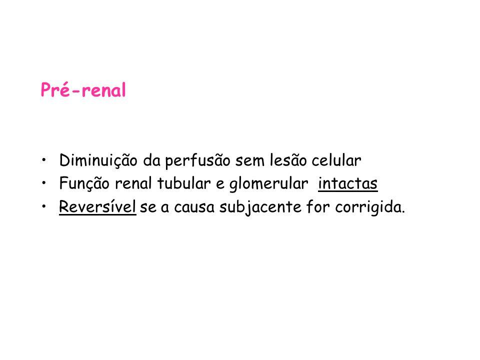 Pré-renal Diminuição da perfusão sem lesão celular Função renal tubular e glomerular intactas Reversível se a causa subjacente for corrigida.